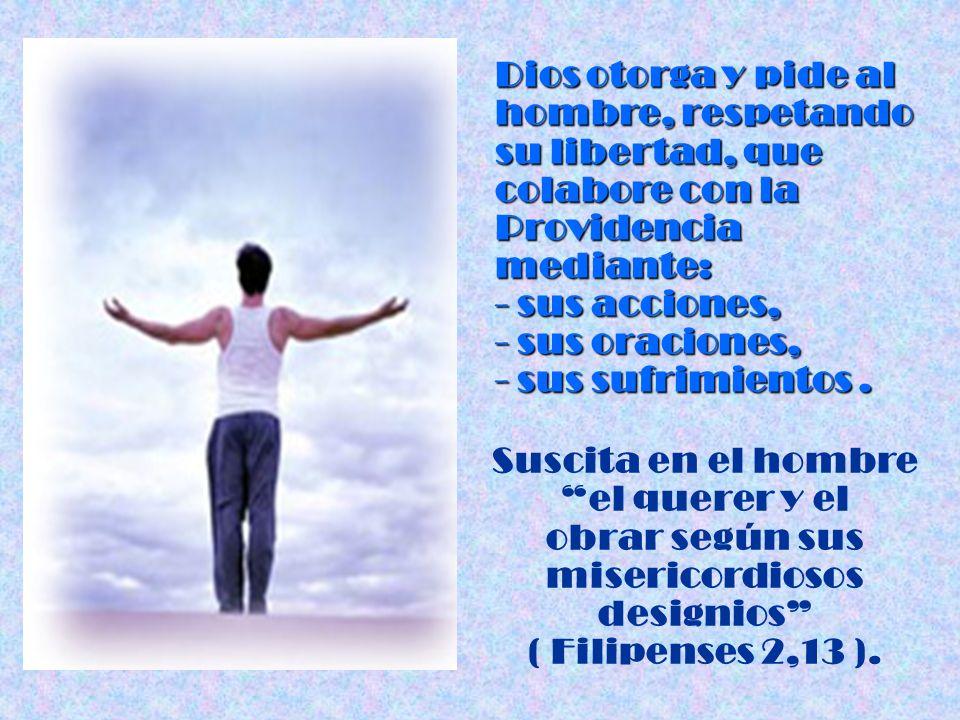 Dios otorga y pide al hombre, respetando su libertad, que colabore con la Providencia mediante: - sus acciones, - sus oraciones, - sus sufrimientos. S