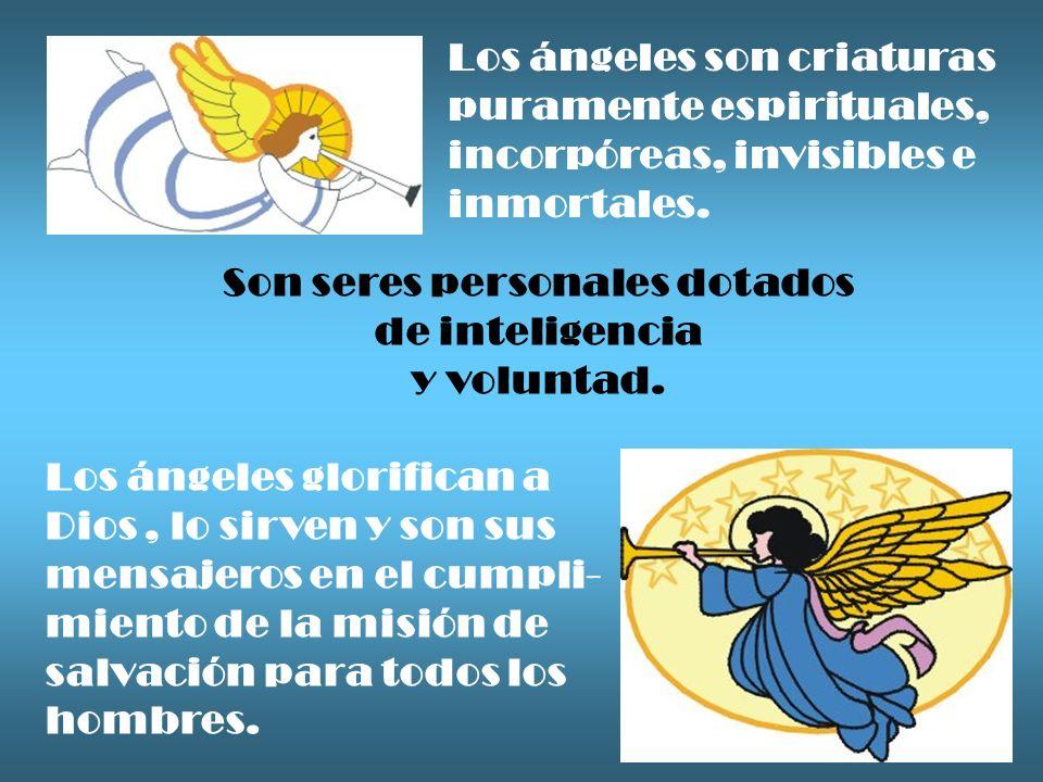 Los ángeles son criaturas puramente espirituales, incorpóreas, invisibles e inmortales. Son seres personales dotados de inteligencia y voluntad. Los á