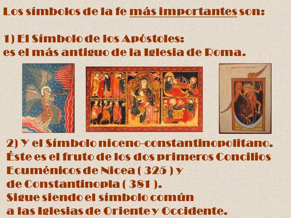 Los símbolos de la fe más importantes son: 1) El Símbolo de los Apóstoles: es el más antiguo de la Iglesia de Roma. 2) Y el Símbolo niceno-constantino