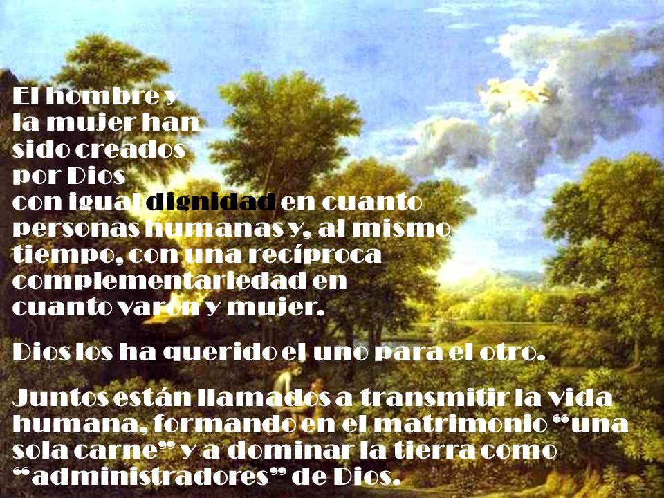 El hombre y la mujer han sido creados por Dios con igual dignidad en cuanto personas humanas y, al mismo tiempo, con una recíproca complementariedad e
