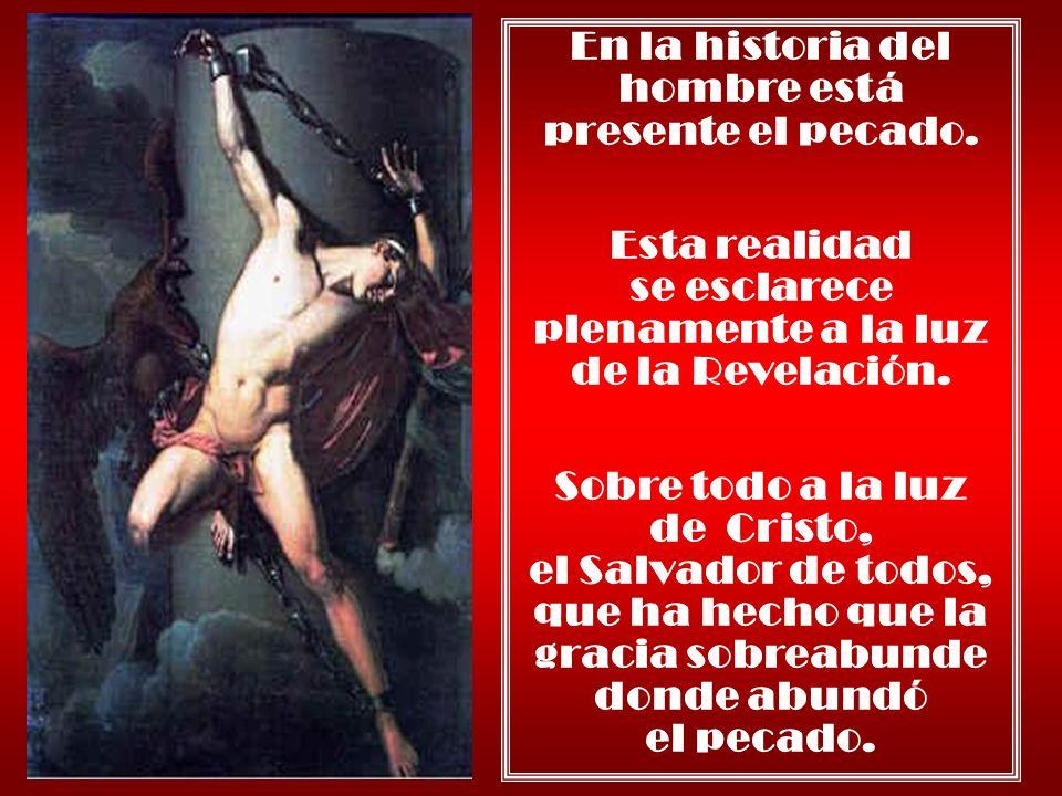 En la historia del hombre está presente el pecado. Esta realidad se esclarece plenamente a la luz de la Revelación. Sobre todo a la luz de Cristo, el