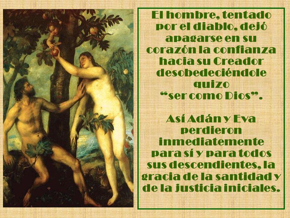 El hombre, tentado por el diablo, dejó apagarse en su corazón la confianza hacia su Creador desobedeciéndole quizo ser como Dios. Así Adán y Eva perdi