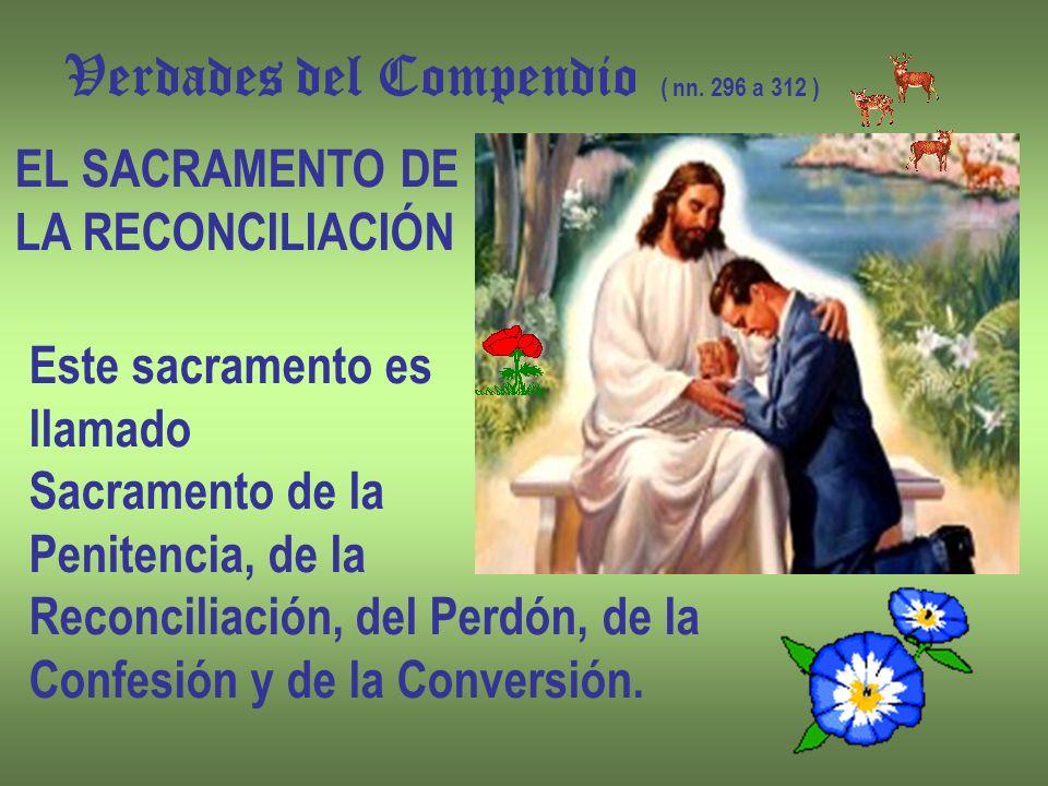 Verdades del Compendio ( nn. 296 a 312 ) EL SACRAMENTO DE LA RECONCILIACIÓN Este sacramento es llamado Sacramento de la Penitencia, de la Reconciliaci