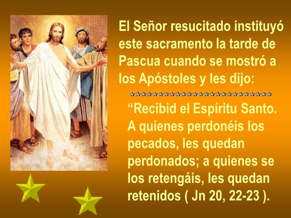 El Señor resucitado instituyó este sacramento la tarde de Pascua cuando se mostró a los Apóstoles y les dijo: Recibid el Espíritu Santo. A quienes per