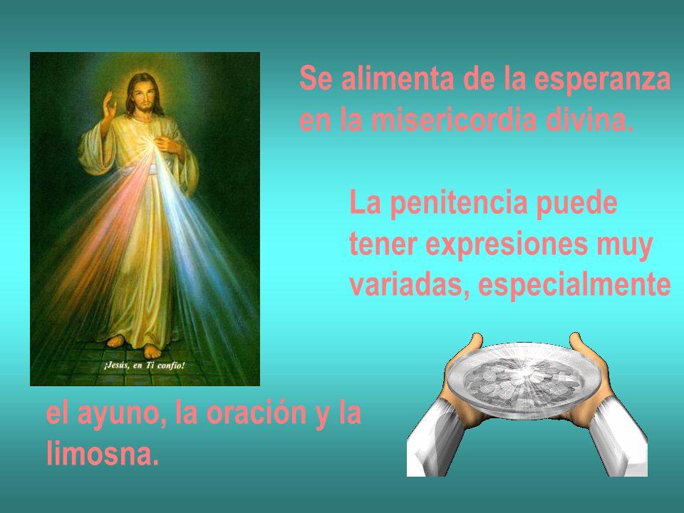 Se alimenta de la esperanza en la misericordia divina. La penitencia puede tener expresiones muy variadas, especialmente el ayuno, la oración y la lim