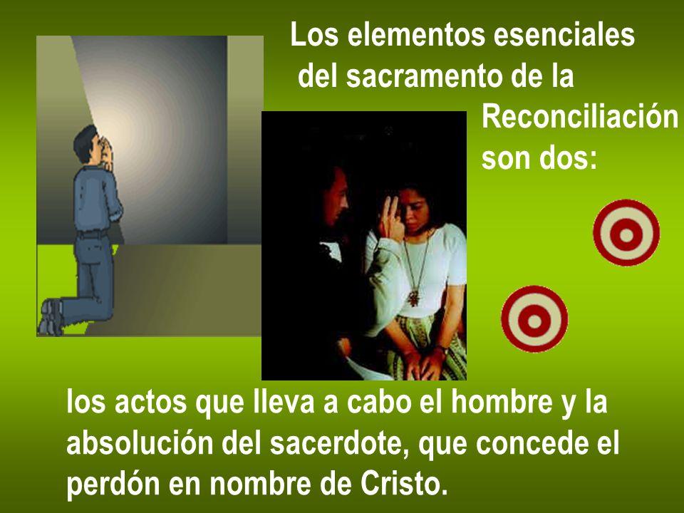 Los elementos esenciales del sacramento de la Reconciliación son dos: los actos que lleva a cabo el hombre y la absolución del sacerdote, que concede
