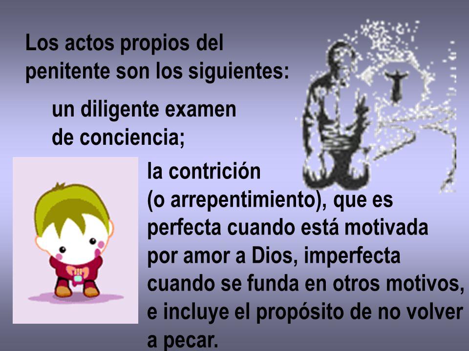 Los actos propios del penitente son los siguientes: un diligente examen de conciencia; la contrición (o arrepentimiento), que es perfecta cuando está