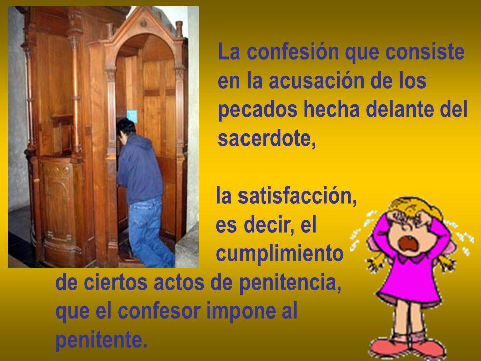 La confesión que consiste en la acusación de los pecados hecha delante del sacerdote, la satisfacción, es decir, el cumplimiento de ciertos actos de p