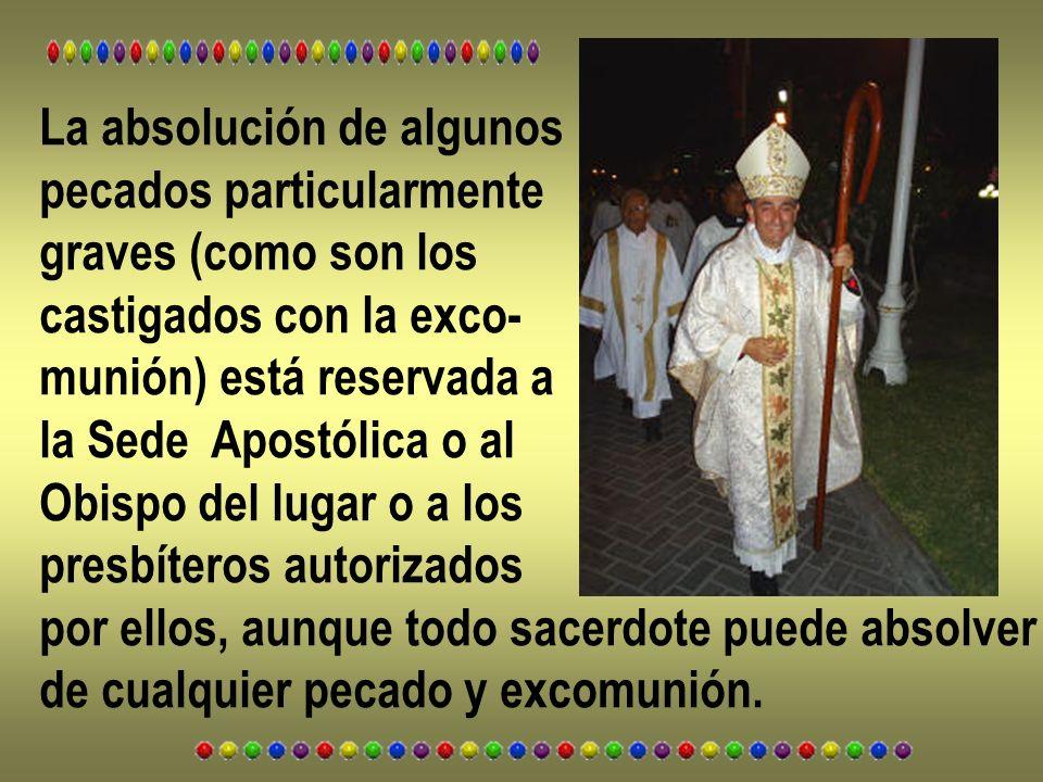 La absolución de algunos pecados particularmente graves (como son los castigados con la exco- munión) está reservada a la Sede Apostólica o al Obispo