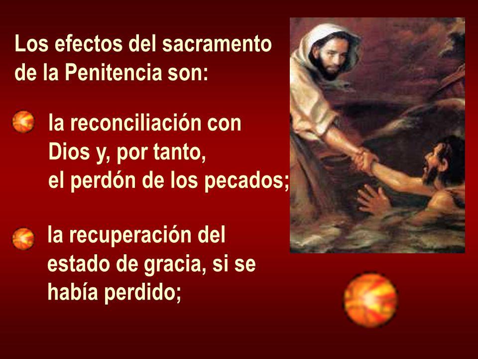 Los efectos del sacramento de la Penitencia son: la reconciliación con Dios y, por tanto, el perdón de los pecados; la recuperación del estado de grac