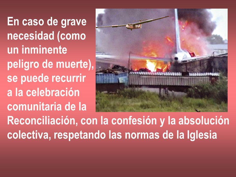 En caso de grave necesidad (como un inminente peligro de muerte), se puede recurrir a la celebración comunitaria de la Reconciliación, con la confesió
