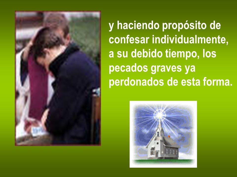 y haciendo propósito de confesar individualmente, a su debido tiempo, los pecados graves ya perdonados de esta forma.