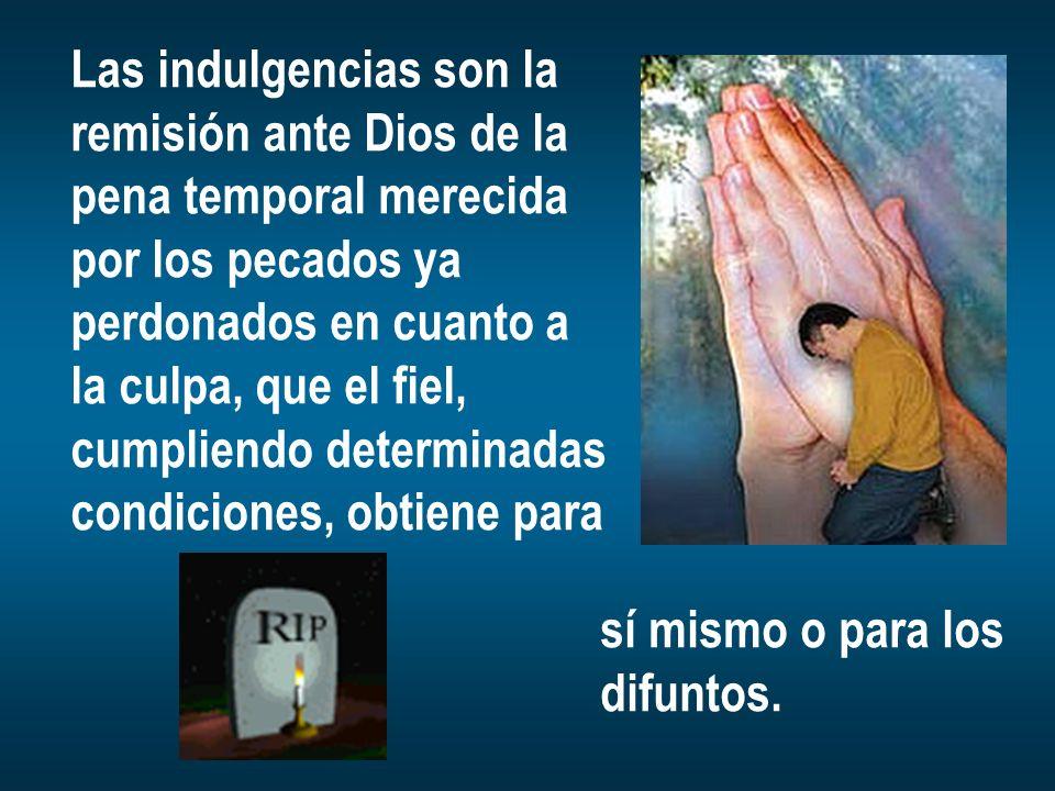 Las indulgencias son la remisión ante Dios de la pena temporal merecida por los pecados ya perdonados en cuanto a la culpa, que el fiel, cumpliendo de