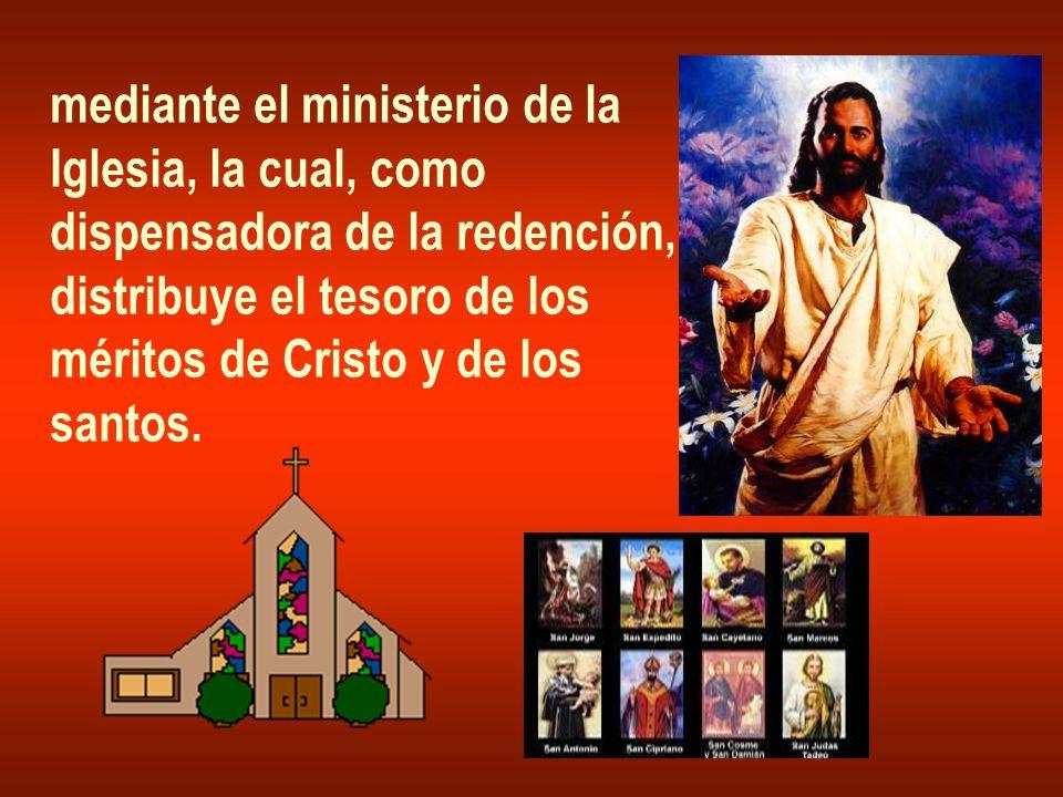 mediante el ministerio de la Iglesia, la cual, como dispensadora de la redención, distribuye el tesoro de los méritos de Cristo y de los santos.