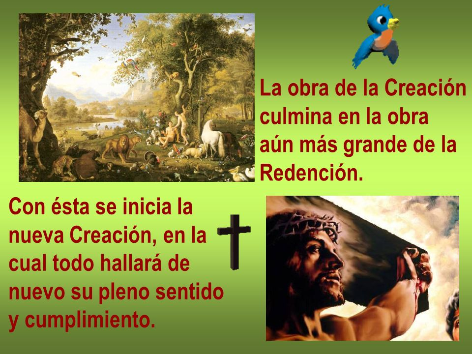 La obra de la Creación culmina en la obra aún más grande de la Redención. Con ésta se inicia la nueva Creación, en la cual todo hallará de nuevo su pl