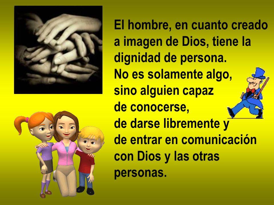 El hombre, en cuanto creado a imagen de Dios, tiene la dignidad de persona. No es solamente algo, sino alguien capaz de conocerse, de darse libremente