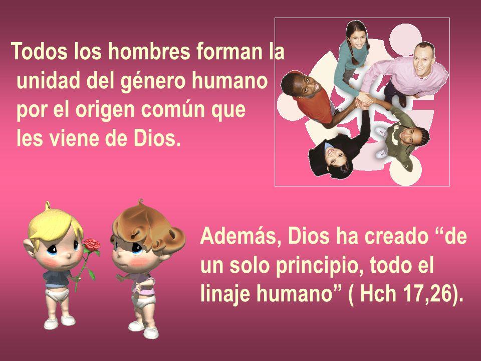 Todos los hombres forman la unidad del género humano por el origen común que les viene de Dios. Además, Dios ha creado de un solo principio, todo el l