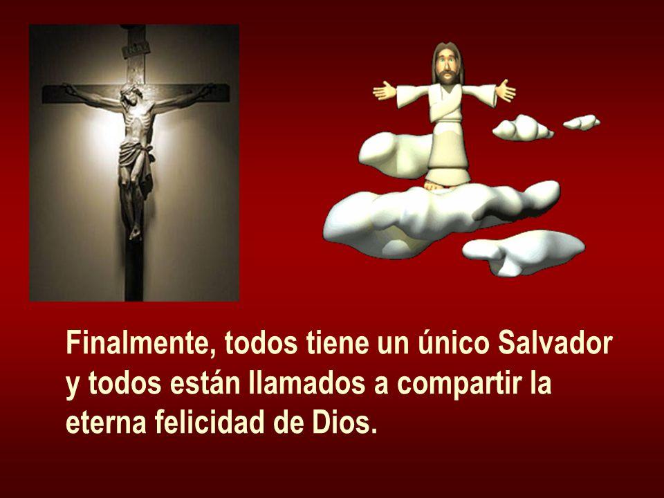 Finalmente, todos tiene un único Salvador y todos están llamados a compartir la eterna felicidad de Dios.