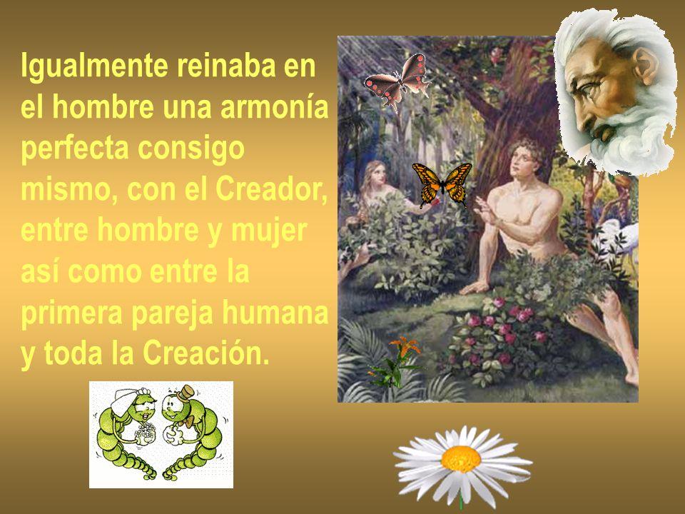 Igualmente reinaba en el hombre una armonía perfecta consigo mismo, con el Creador, entre hombre y mujer así como entre la primera pareja humana y tod