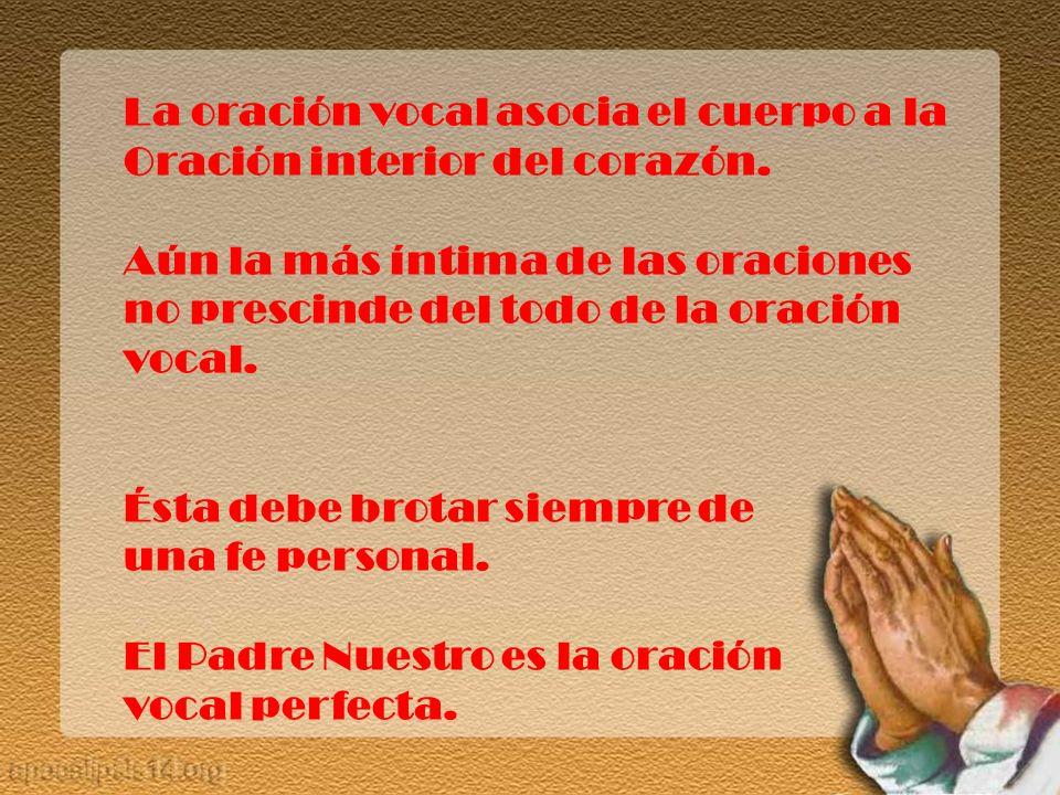 La oración vocal asocia el cuerpo a la Oración interior del corazón. Aún la más íntima de las oraciones no prescinde del todo de la oración vocal. Ést