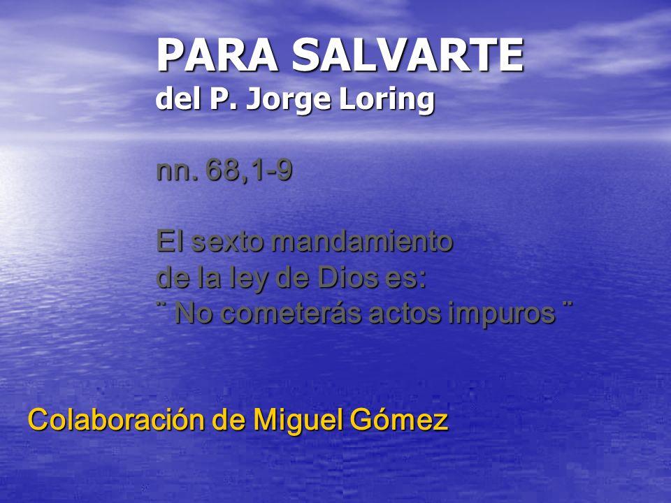 PARA SALVARTE del P. Jorge Loring nn. 68,1-9 El sexto mandamiento de la ley de Dios es: ¨ No cometerás actos impuros ¨ Colaboración de Miguel Gómez