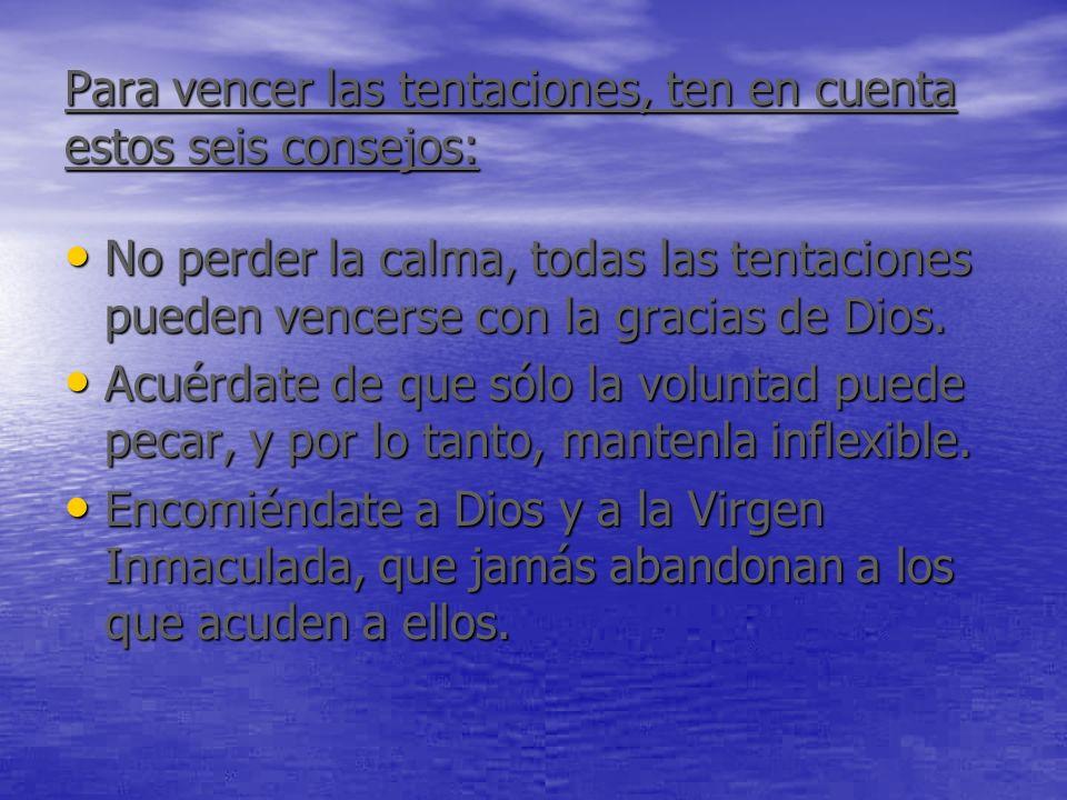 Para vencer las tentaciones, ten en cuenta estos seis consejos: No perder la calma, todas las tentaciones pueden vencerse con la gracias de Dios. No p
