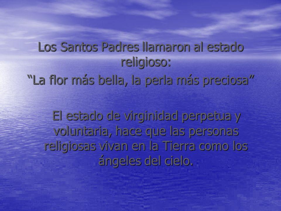 Los Santos Padres llamaron al estado religioso: La flor más bella, la perla más preciosa El estado de virginidad perpetua y voluntaria, hace que las p