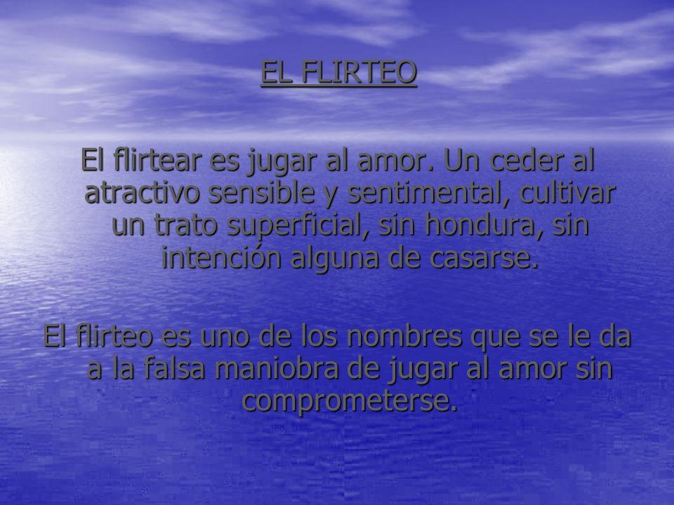 EL FLIRTEO El flirtear es jugar al amor. Un ceder al atractivo sensible y sentimental, cultivar un trato superficial, sin hondura, sin intención algun