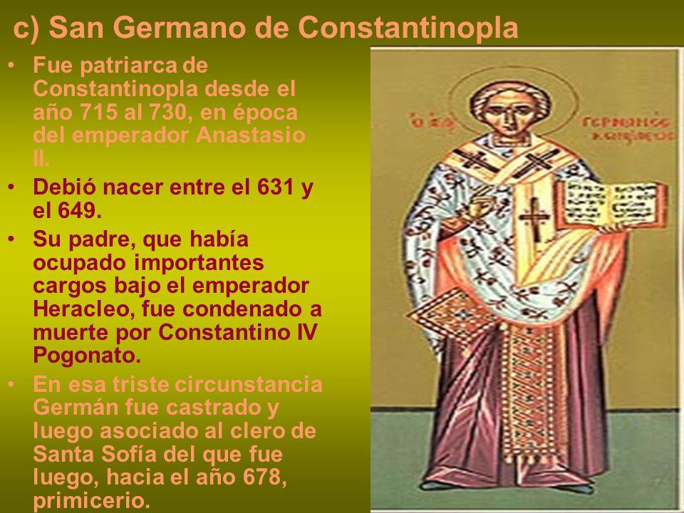 c) San Germano de Constantinopla Fue patriarca de Constantinopla desde el año 715 al 730, en época del emperador Anastasio II. Debió nacer entre el 63