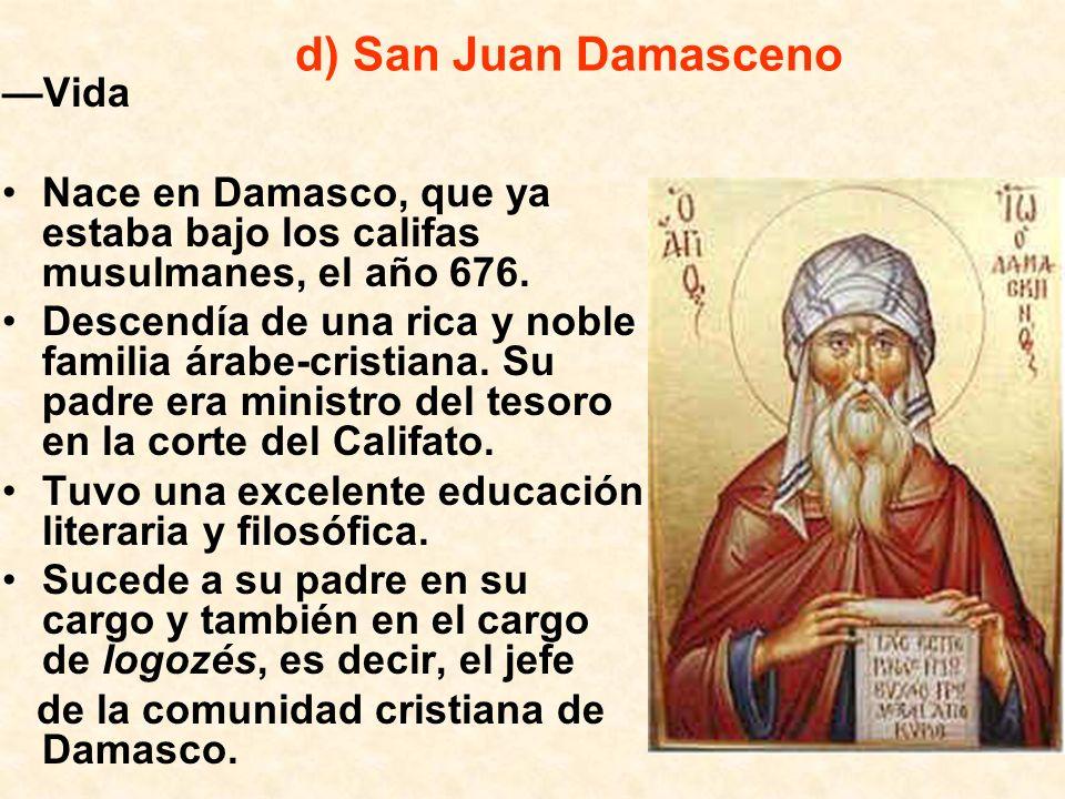 d) San Juan Damasceno Vida Nace en Damasco, que ya estaba bajo los califas musulmanes, el año 676. Descendía de una rica y noble familia árabe-cristia