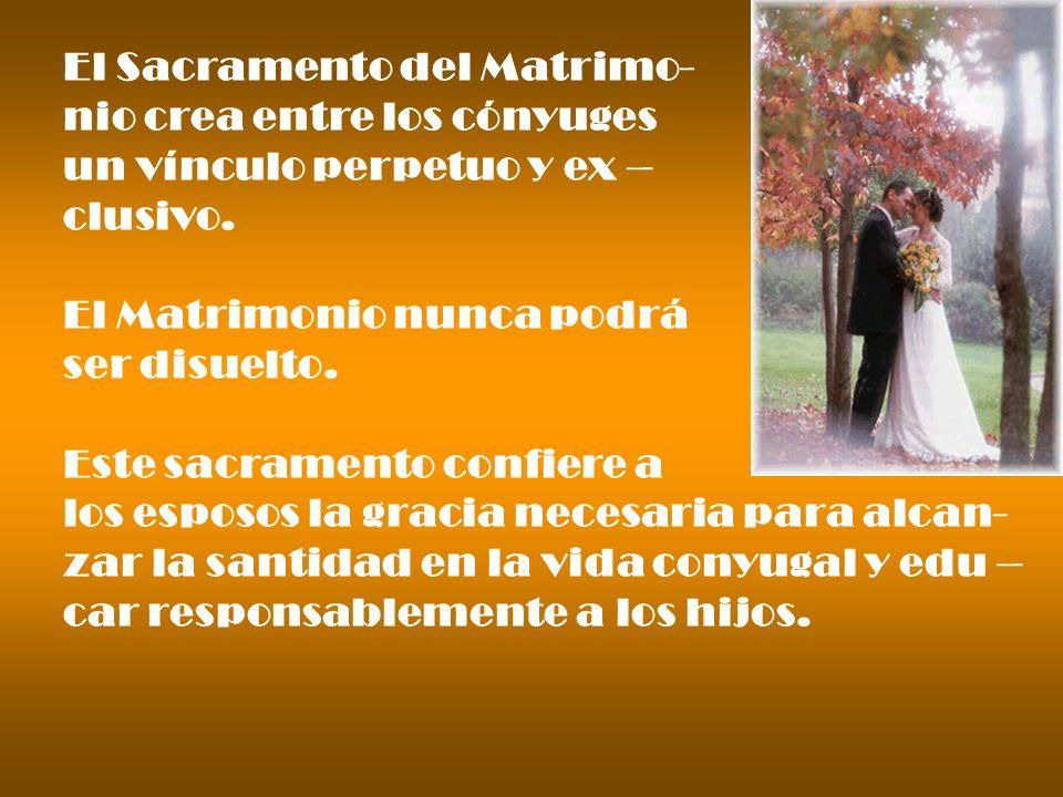 El Sacramento del Matrimo- nio crea entre los cónyuges un vínculo perpetuo y ex – clusivo. El Matrimonio nunca podrá ser disuelto. Este sacramento con