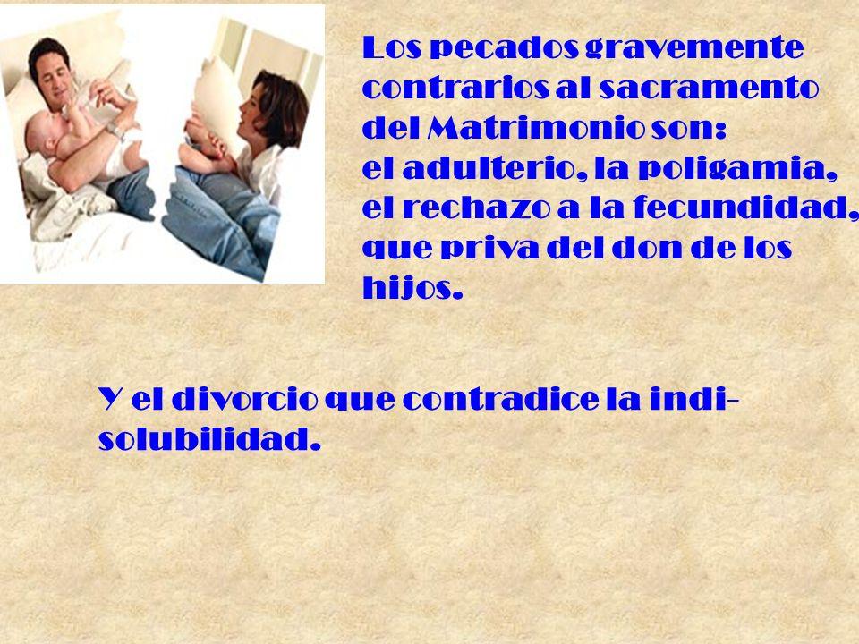 Los pecados gravemente contrarios al sacramento del Matrimonio son: el adulterio, la poligamia, el rechazo a la fecundidad, que priva del don de los h
