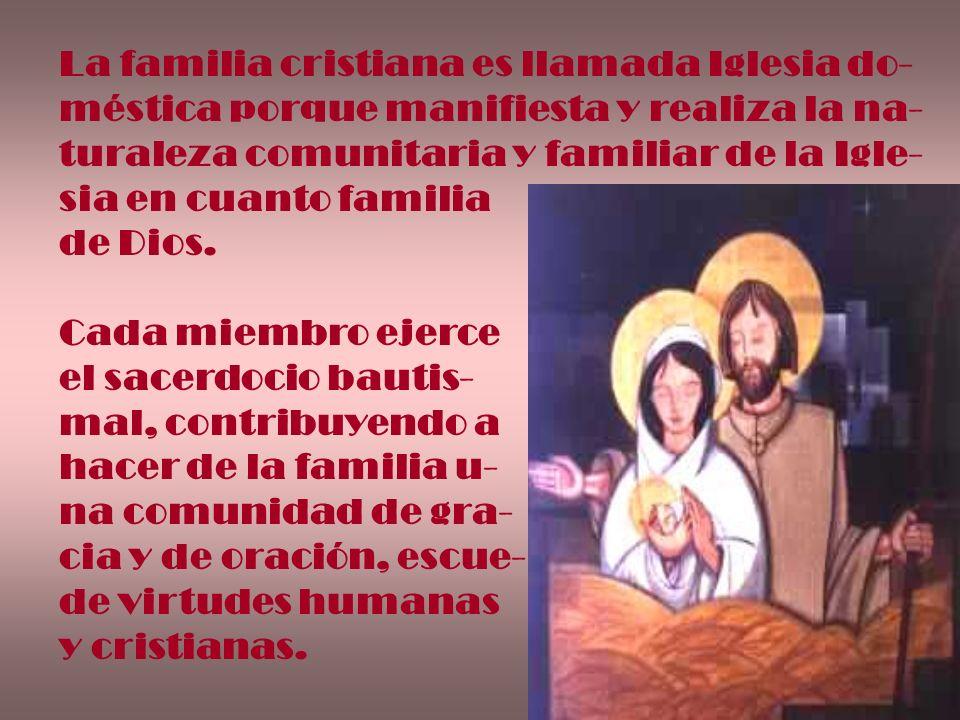 La familia cristiana es llamada Iglesia do- méstica porque manifiesta y realiza la na- turaleza comunitaria y familiar de la Igle- sia en cuanto famil