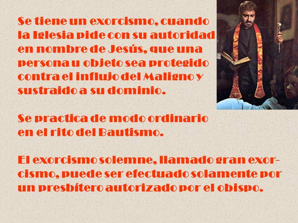 Se tiene un exorcismo, cuando la Iglesia pide con su autoridad en nombre de Jesús, que una persona u objeto sea protegido contra el influjo del Malign