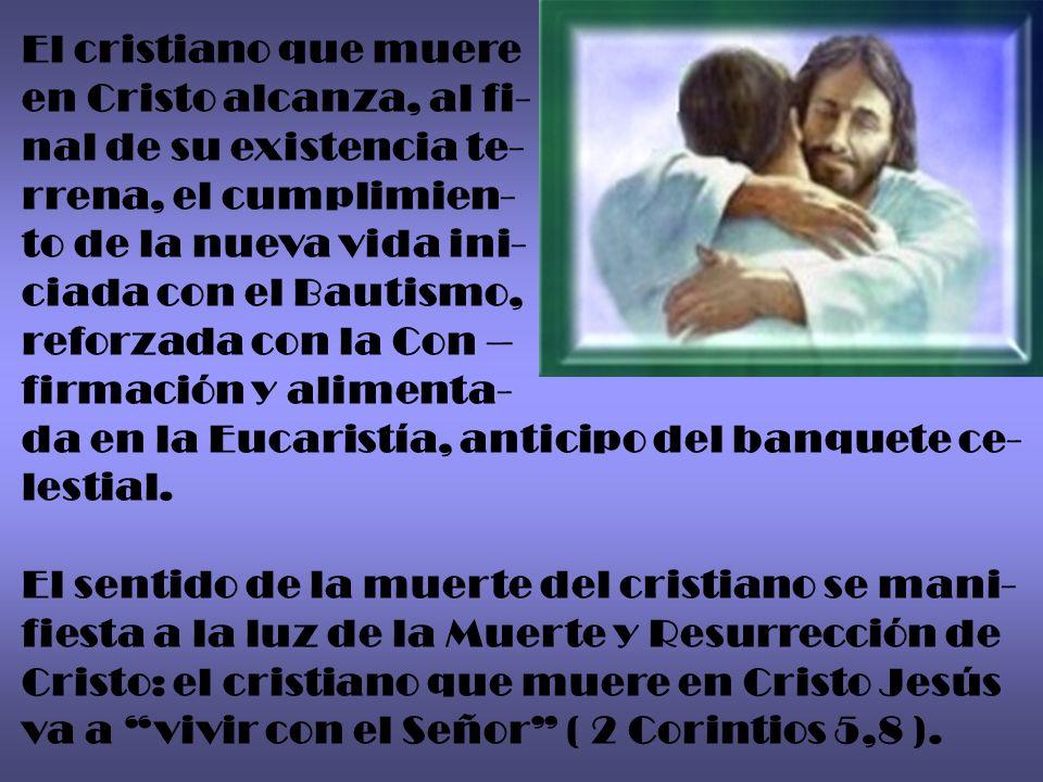 El cristiano que muere en Cristo alcanza, al fi- nal de su existencia te- rrena, el cumplimien- to de la nueva vida ini- ciada con el Bautismo, reforz