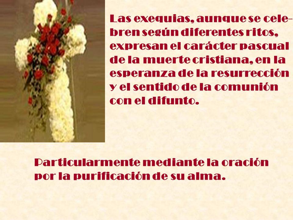 Las exequias, aunque se cele- bren según diferentes ritos, expresan el carácter pascual de la muerte cristiana, en la esperanza de la resurrección y e