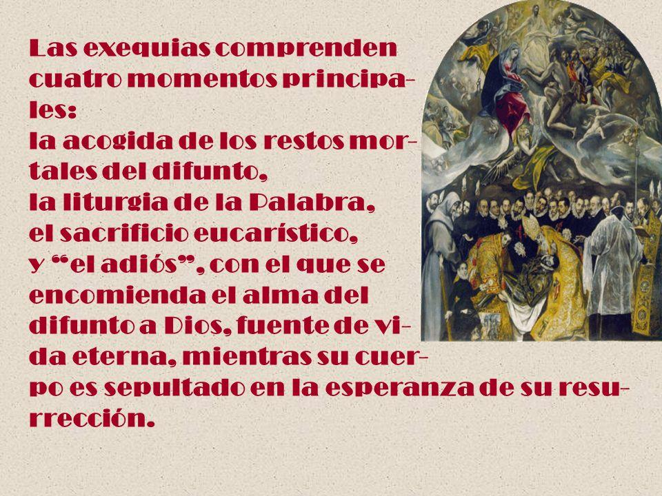 Las exequias comprenden cuatro momentos principa- les: la acogida de los restos mor- tales del difunto, la liturgia de la Palabra, el sacrificio eucar