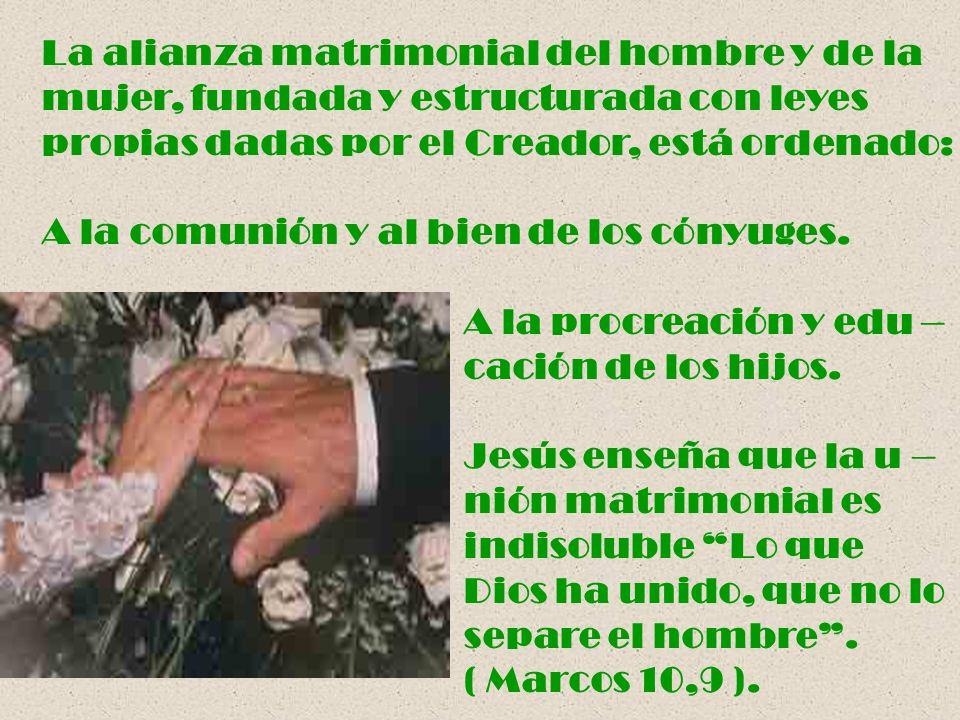 La alianza matrimonial del hombre y de la mujer, fundada y estructurada con leyes propias dadas por el Creador, está ordenado: A la comunión y al bien