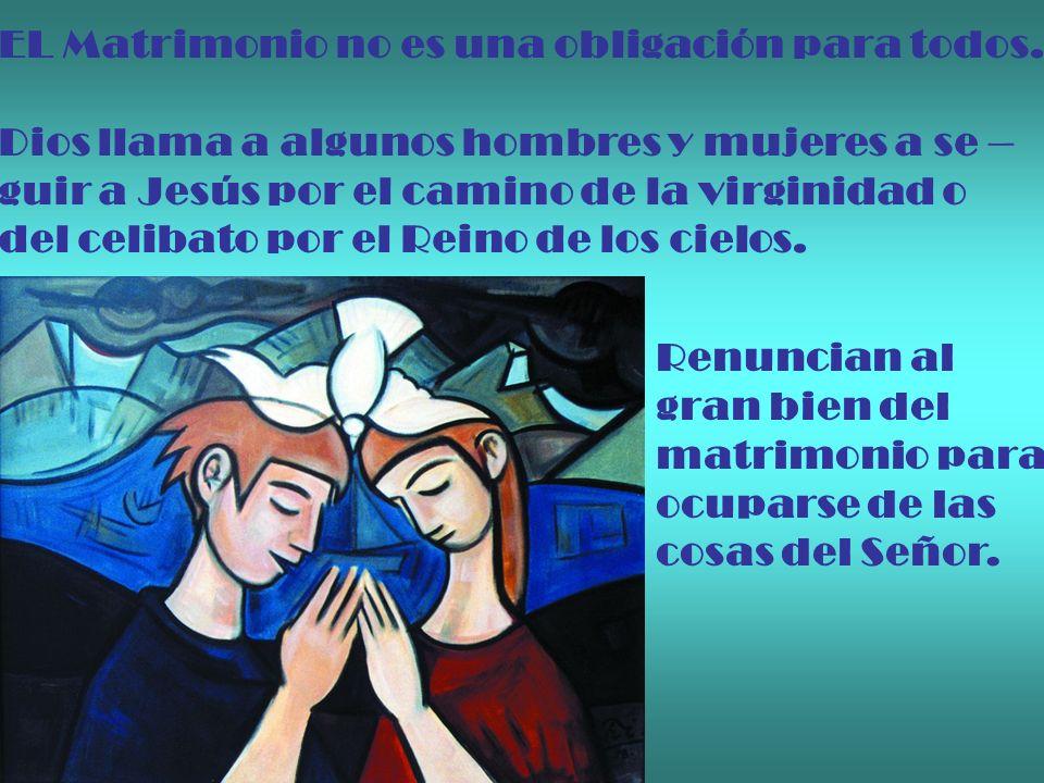 EL Matrimonio no es una obligación para todos. Dios llama a algunos hombres y mujeres a se – guir a Jesús por el camino de la virginidad o del celibat