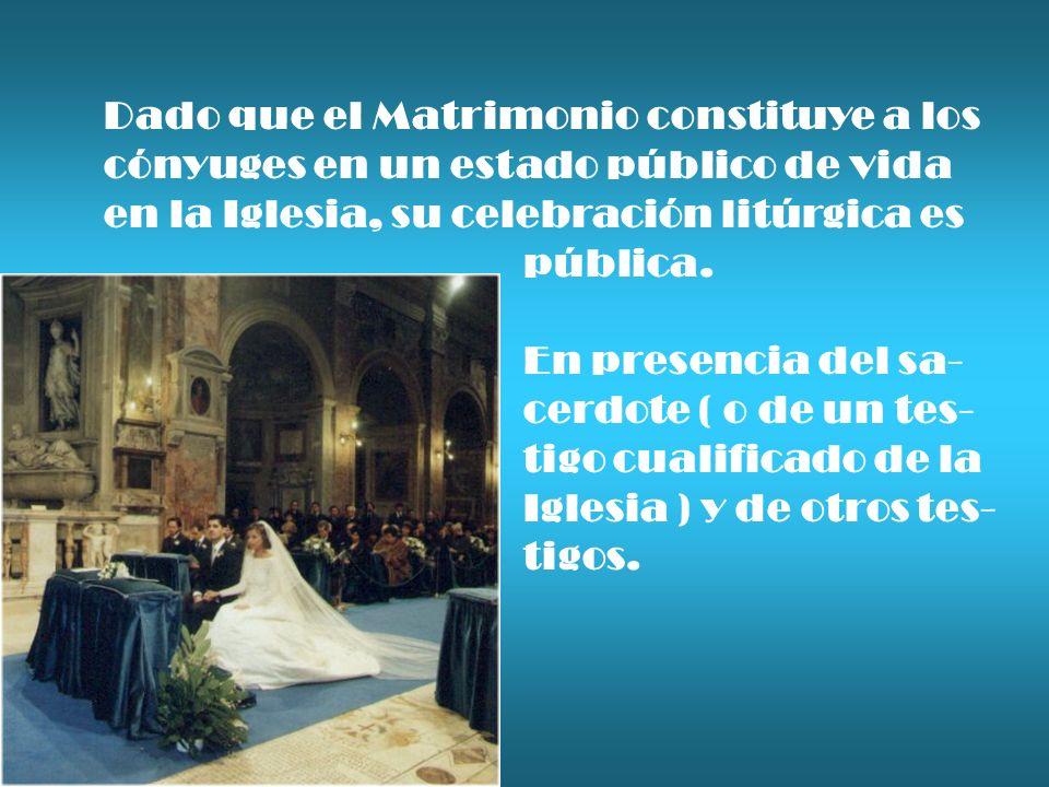 Dado que el Matrimonio constituye a los cónyuges en un estado público de vida en la Iglesia, su celebración litúrgica es pública. En presencia del sa-