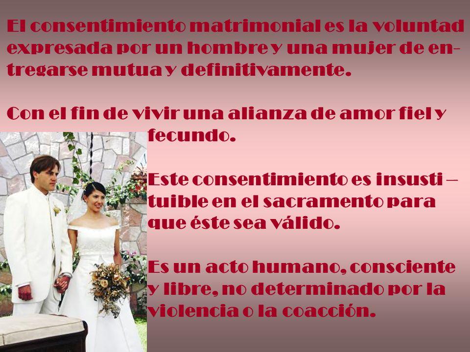 El consentimiento matrimonial es la voluntad expresada por un hombre y una mujer de en- tregarse mutua y definitivamente. Con el fin de vivir una alia