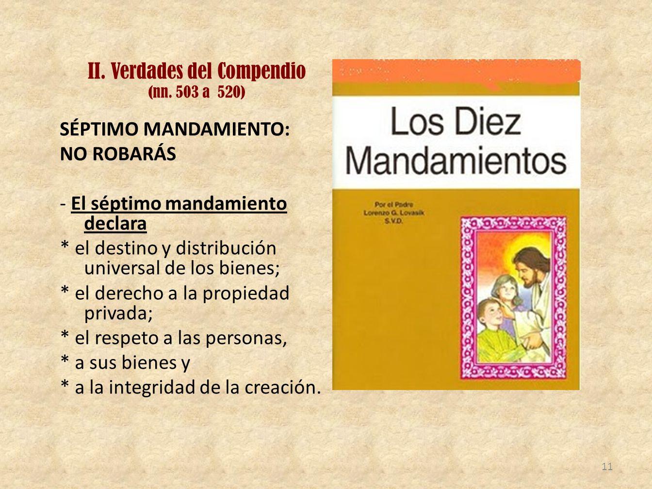 II. Verdades del Compendio (nn. 503 a 520) SÉPTIMO MANDAMIENTO: NO ROBARÁS - El séptimo mandamiento declara * el destino y distribución universal de l