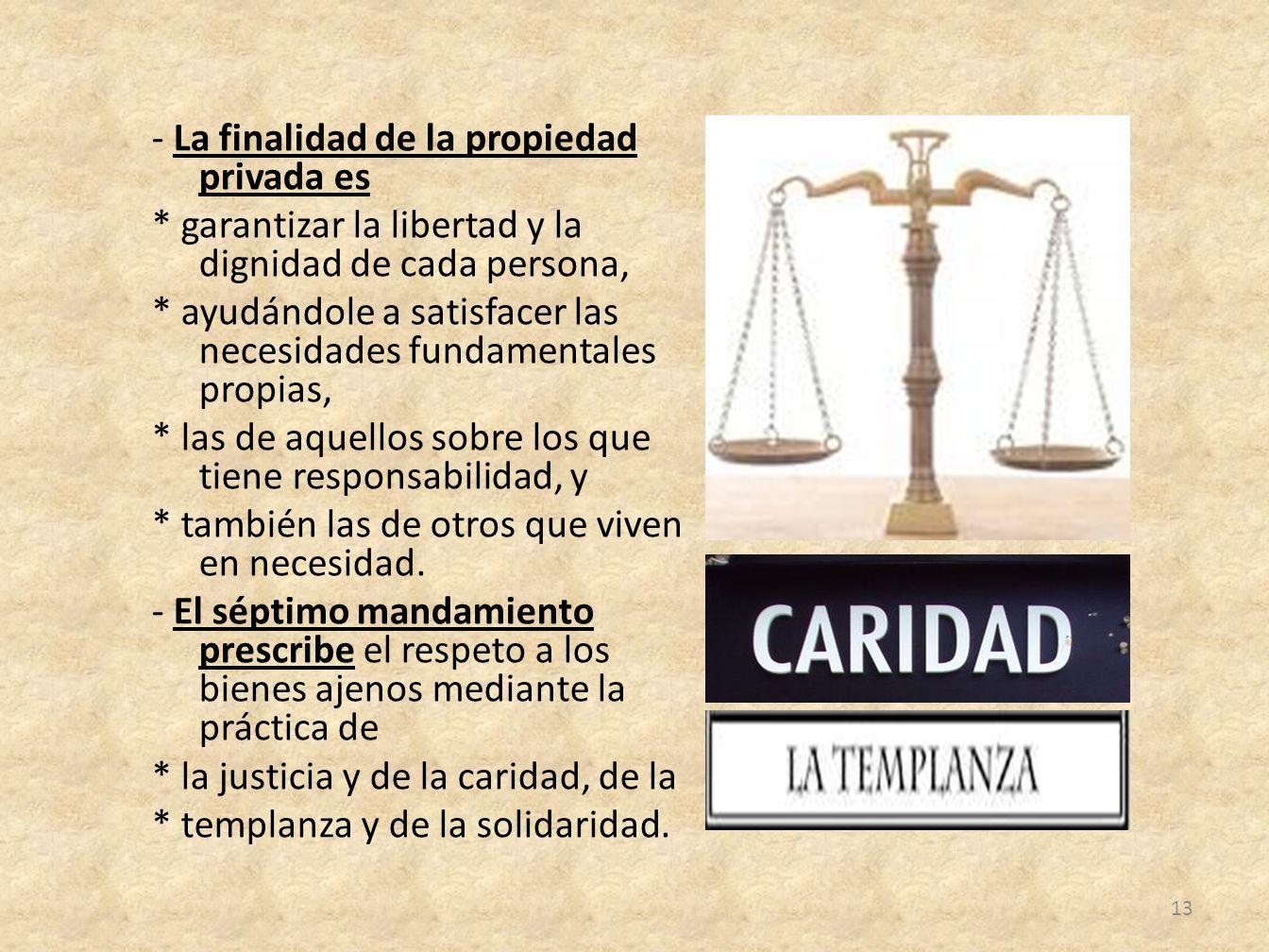 - La finalidad de la propiedad privada es * garantizar la libertad y la dignidad de cada persona, * ayudándole a satisfacer las necesidades fundamenta