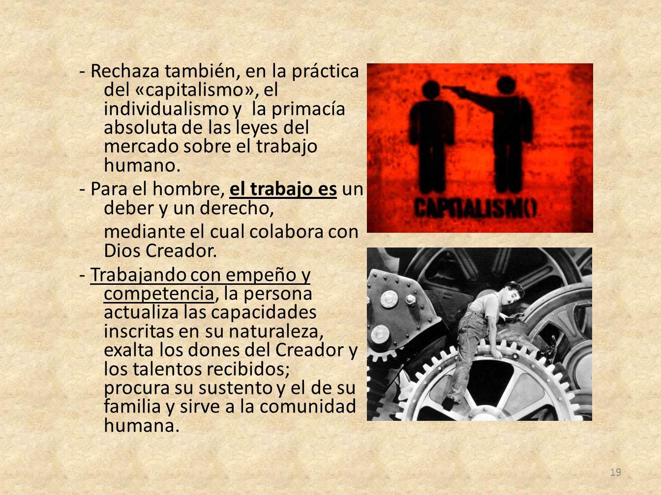 - Rechaza también, en la práctica del «capitalismo», el individualismo y la primacía absoluta de las leyes del mercado sobre el trabajo humano. - Para