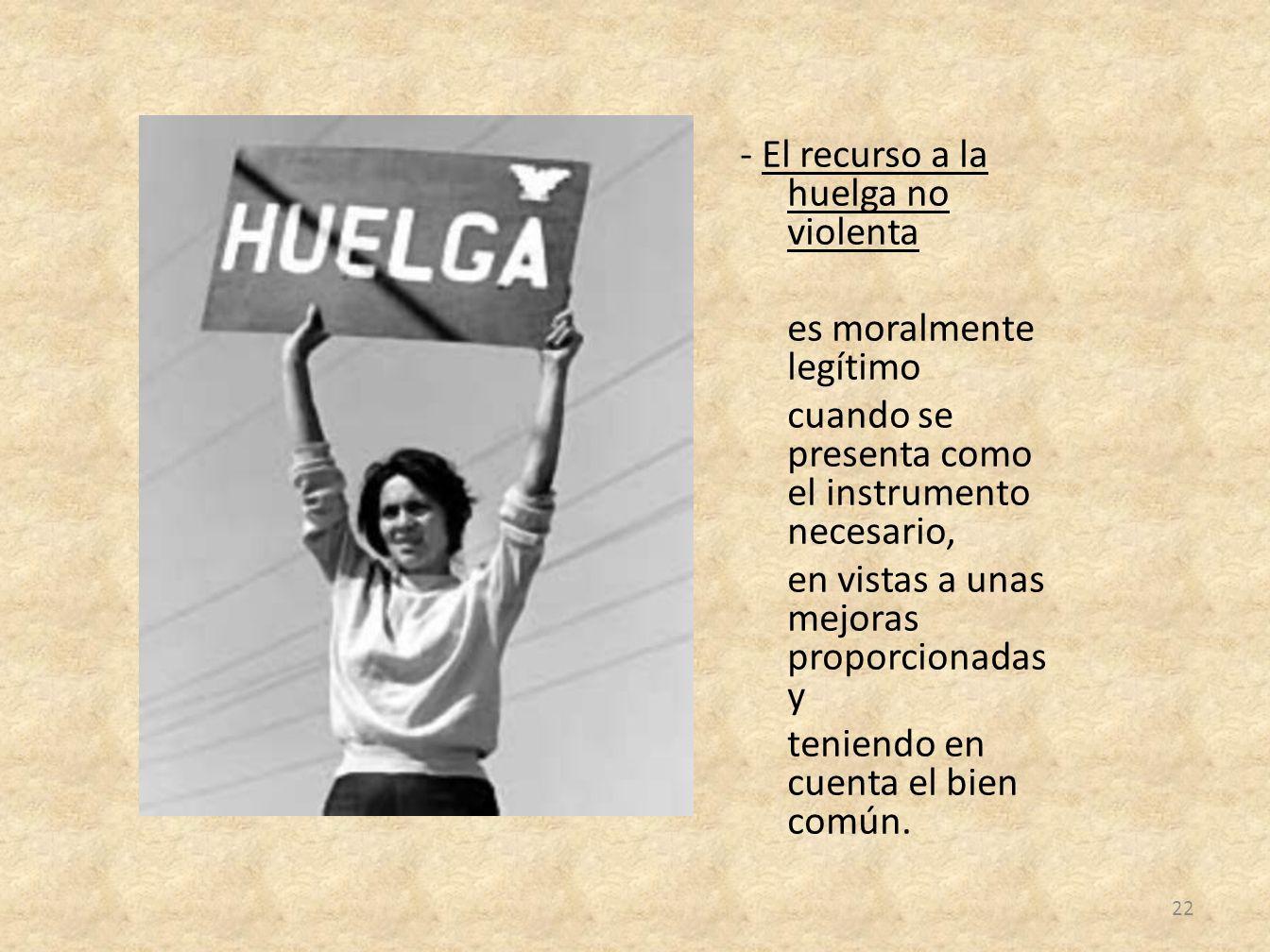 - El recurso a la huelga no violenta es moralmente legítimo cuando se presenta como el instrumento necesario, en vistas a unas mejoras proporcionadas