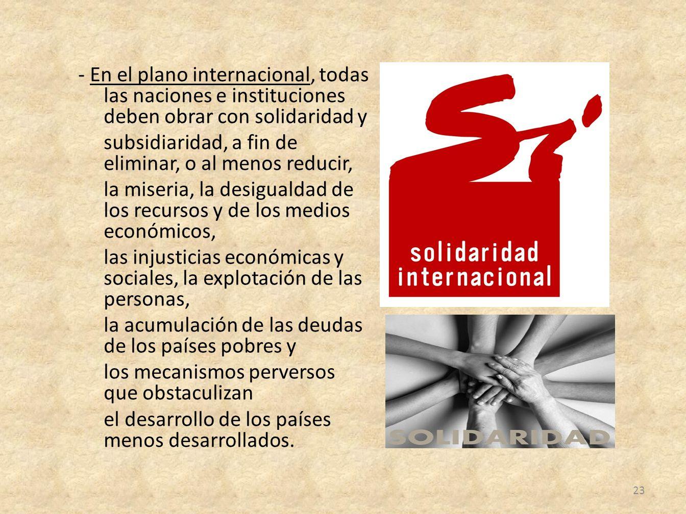 - En el plano internacional, todas las naciones e instituciones deben obrar con solidaridad y subsidiaridad, a fin de eliminar, o al menos reducir, la