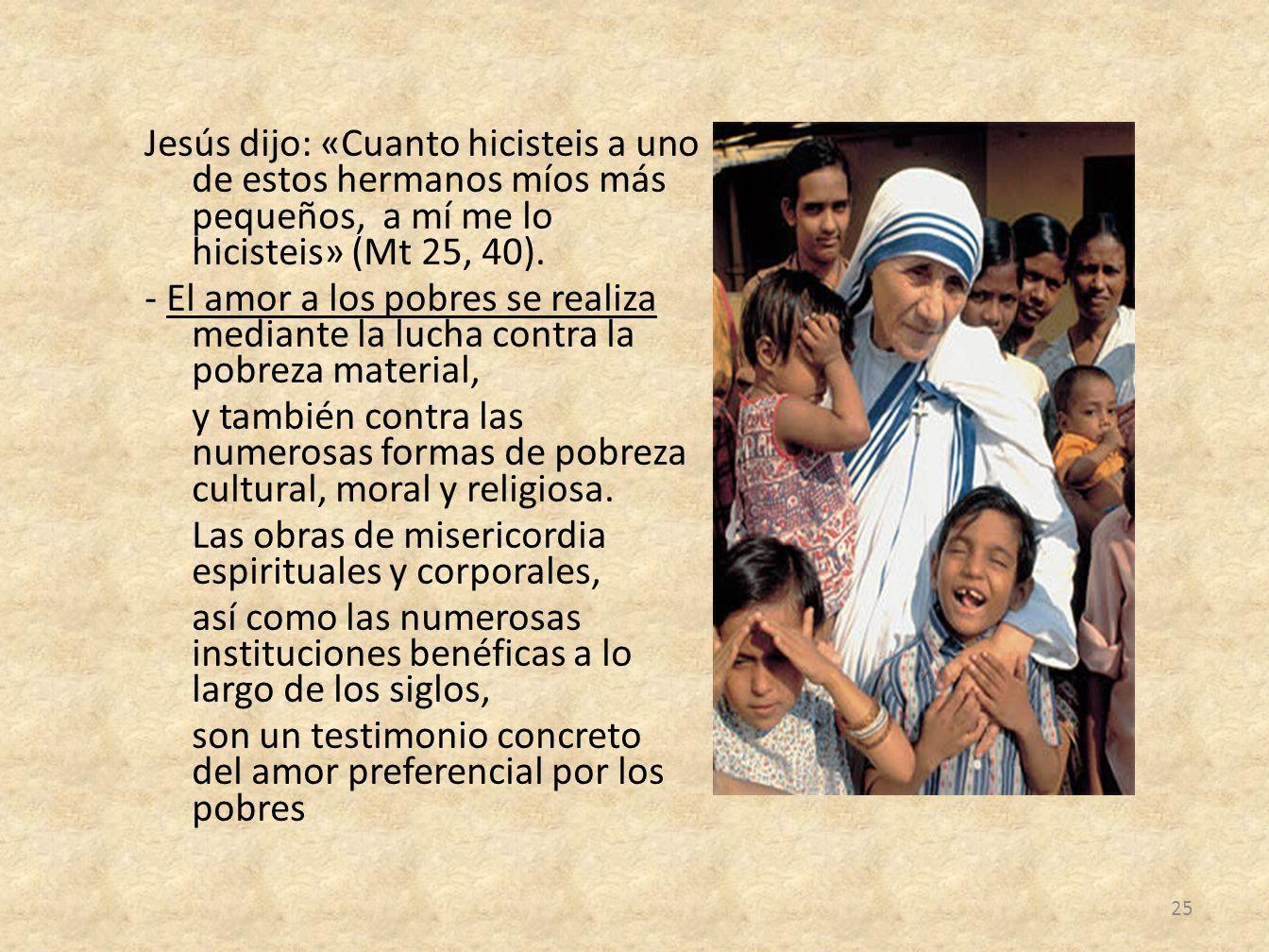 Jesús dijo: «Cuanto hicisteis a uno de estos hermanos míos más pequeños, a mí me lo hicisteis» (Mt 25, 40). - El amor a los pobres se realiza mediante