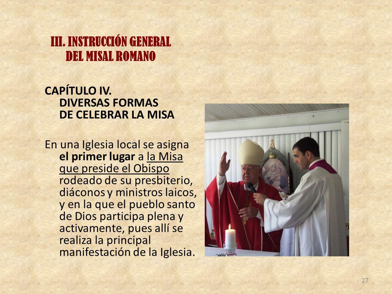 III. INSTRUCCIÓN GENERAL DEL MISAL ROMANO CAPÍTULO IV. DIVERSAS FORMAS DE CELEBRAR LA MISA En una Iglesia local se asigna el primer lugar a la Misa qu