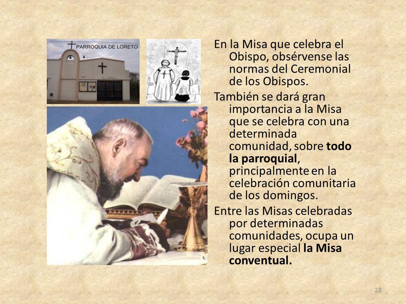 En la Misa que celebra el Obispo, obsérvense las normas del Ceremonial de los Obispos. También se dará gran importancia a la Misa que se celebra con u