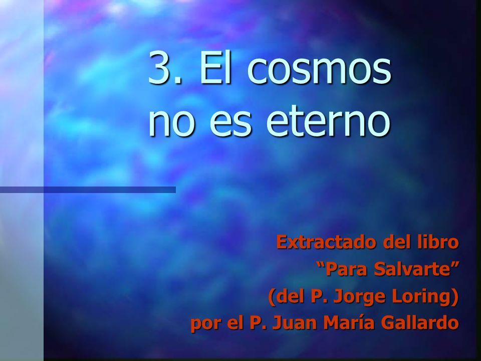 3. El cosmos no es eterno Extractado del libro Para Salvarte (del P. Jorge Loring) por el P. Juan María Gallardo